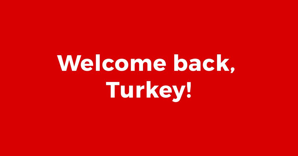 Welcome back, Turkey!